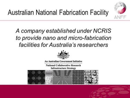 Australian National Fabrication Facility A company established under NCRIS to provide nano and micro-fabrication facilities for Australia's researchers.
