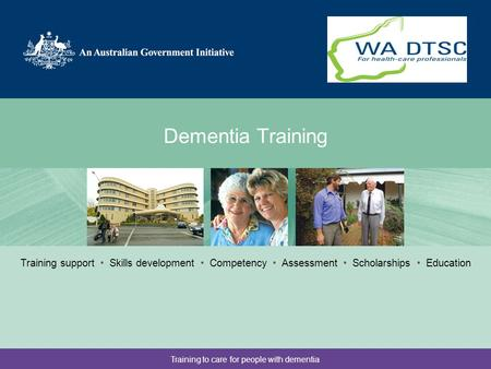 Training to care for people with dementia Dementia Training Partner logo here Training support Skills development Competency Assessment Scholarships Education.