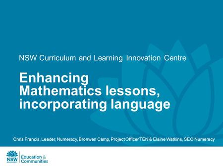 NSW Curriculum and Learning Innovation Centre Enhancing Mathematics lessons, incorporating language Chris Francis, Leader, Numeracy, Bronwen Camp, Project.