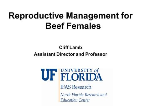 Reproductive Management for Beef Females Cliff Lamb Assistant Director and Professor.
