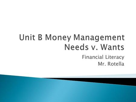 Financial Literacy Mr. Rotella.  Simply Put: Needs are Things you CANNOT Live Without  Necessary to Survive  Examples: ◦ Rent or a Mortgage Payment.