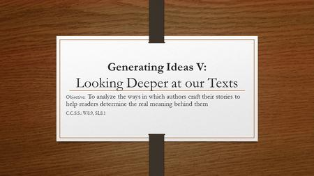 Generating Ideas V: Looking Deeper at our Texts Objective: To analyze the ways in which authors craft their stories to help readers determine the real.