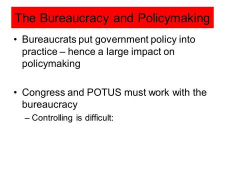 The Bureaucracy and Policymaking Bureaucrats put government policy into practice – hence a large impact on policymaking Congress and POTUS must work with.