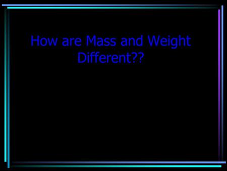 How are Mass and Weight Different?? What is Gravity?  A force of attraction between objects due to their masses.  This attraction causes objects to.