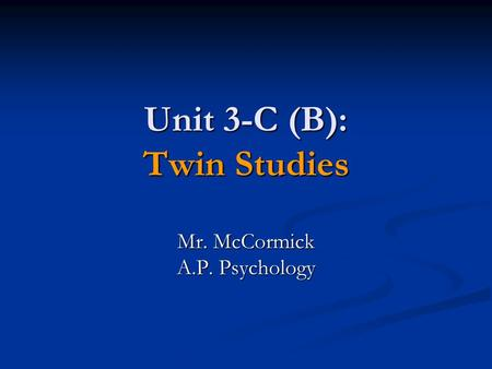 Unit 3-C (B): Twin Studies Mr. McCormick A.P. Psychology.