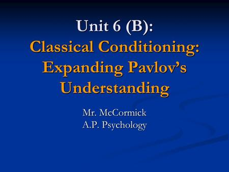 Unit 6 (B): Classical Conditioning: Expanding Pavlov's Understanding Mr. McCormick A.P. Psychology.