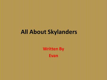 All About Skylanders Written By Evan. Table of Contents Chapter 1 Meet the Skylanders1 Chapter 2 How the Portal of Power Works2 Chapter 3 Legendary Skylanders3.