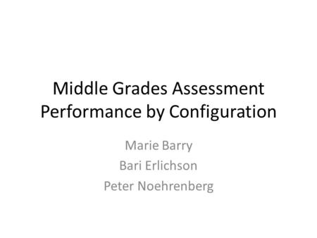 Middle Grades Assessment Performance by Configuration Marie Barry Bari Erlichson Peter Noehrenberg.
