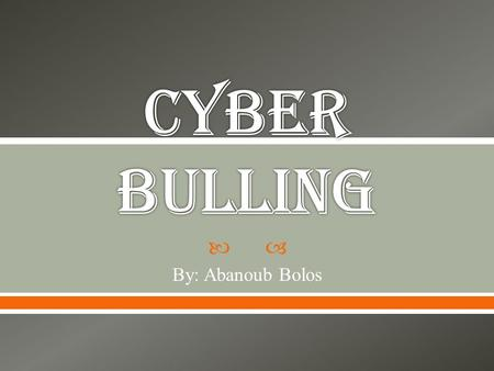 Cyber bulling By: Abanoub Bolos.