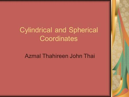 Cylindrical and Spherical Coordinates Azmal Thahireen John Thai.