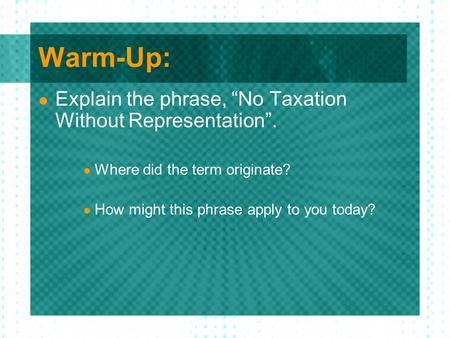 "Warm-Up: Explain the phrase, ""No Taxation Without Representation"". Where did the term originate? How might this phrase apply to you today?"