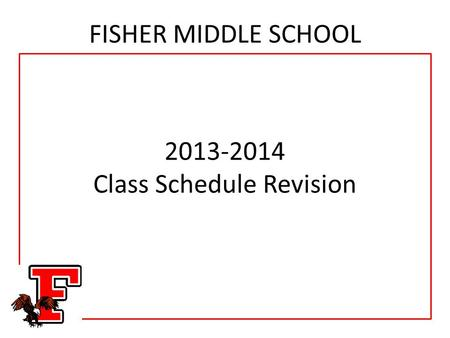 FISHER MIDDLE SCHOOL 2013-2014 Class Schedule Revision.