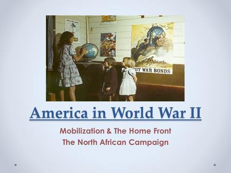 America in World War II Mobilization & The Home Front The North African Campaign.