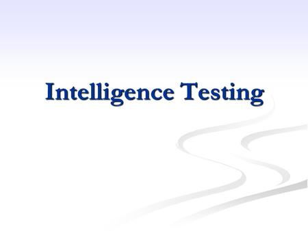 Intelligence Testing. Types of Tests Stanford-Binet- Stanford-Binet- 2-23 years 2-23 years Really want to use after 3, 2 doesn't tell us too much Really.