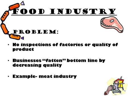 "Food industry Problem: No inspections of factories or quality of product Businesses ""fatten"" bottom line by decreasing quality Example- meat industry."