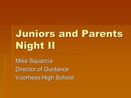 Juniors and Parents Night II Mike Squarcia Director of Guidance Voorhees High School.