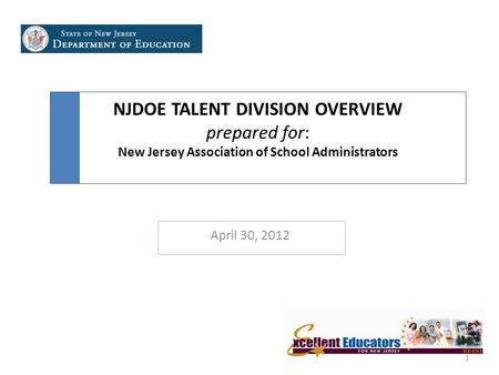 NJDOE TALENT DIVISION OVERVIEW prepared for: New Jersey Association of School Administrators April 30, 2012 1.