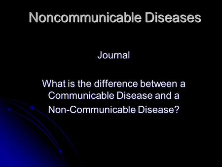 Noncommunicable Diseases Journal What is the difference between a Communicable Disease and a Non-Communicable Disease?