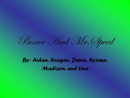 Boxer And Mr.Speed By: Aidan, Reagan, Jiwon, Ryoma, Madison, and Lina.