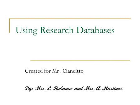 Using Research Databases Created for Mr. Ciancitto By: Mrs. L. Bakanas and Mrs. A. Martinez.