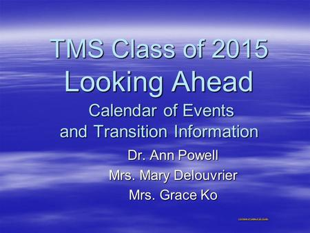 TMS Class of 2015 Looking Ahead Calendar of Events and Transition Information Dr. Ann Powell Mrs. Mary Delouvrier Mrs. Grace Ko Montage of Class of 2015.pptx.