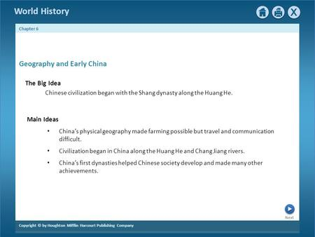 Next Copyright © by Houghton Mifflin Harcourt Publishing Company Chapter 6 World History Geography and Early China The Big Idea Chinese civilization began.