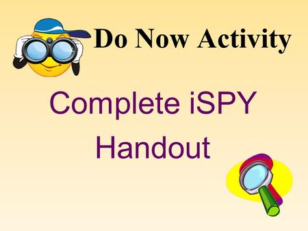 Do Now Activity Complete iSPY Handout Ms. Kendra's 7 th Grade Science Rules and Expectations.