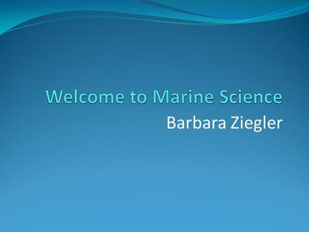 Barbara Ziegler. Marine Biology Interaction of organisms and the environments in which they live Oceanography Physical and chemical properties of the.
