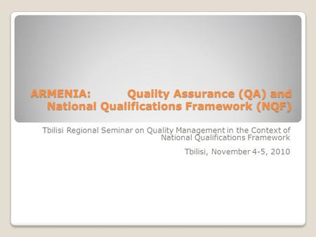 ARMENIA: Quality Assurance (QA) and National Qualifications Framework (NQF) Tbilisi Regional Seminar on Quality Management in the Context of National Qualifications.