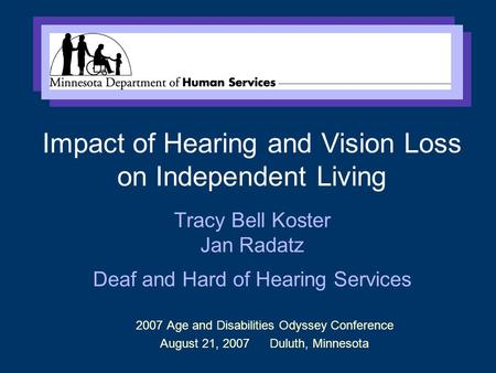 2007 Age and Disabilities Odyssey Conference August 21, 2007 Duluth, Minnesota Impact of Hearing and Vision Loss on Independent Living Tracy Bell Koster.