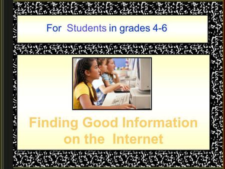 Finding Good Information on the Internet For Students in grades 4-6.