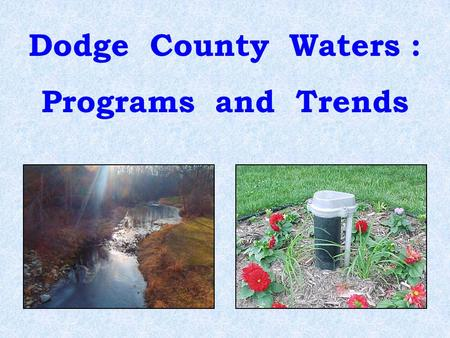Dodge County Waters : Programs and Trends. What is the quality of the ground water and surface water in Dodge County ? Is the quality improving or worsening?