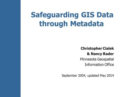 Safeguarding GIS Data through Metadata Christopher Cialek & Nancy Rader Minnesota Geospatial Information Office September 2004, updated May 2014.