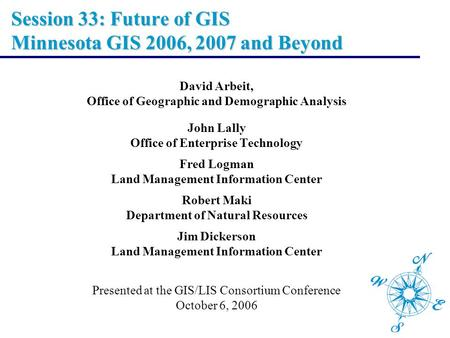 Session 33: Future of GIS Minnesota GIS 2006, 2007 and Beyond David Arbeit, Office of Geographic and Demographic Analysis John Lally Office of Enterprise.