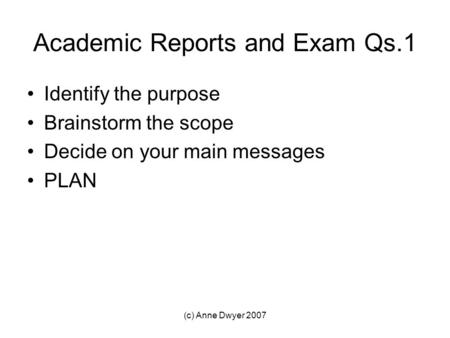 (c) Anne Dwyer 2007 Academic Reports and Exam Qs.1 Identify the purpose Brainstorm the scope Decide on your main messages PLAN.