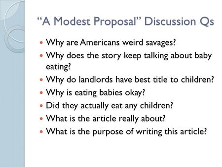 """A Modest Proposal"" Discussion Qs Why are Americans weird savages? Why does the story keep talking about baby eating? Why do landlords have best title."