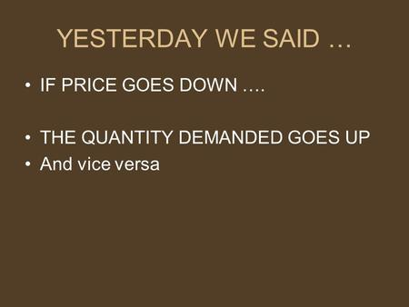 YESTERDAY WE SAID … IF PRICE GOES DOWN …. THE QUANTITY DEMANDED GOES UP And vice versa.