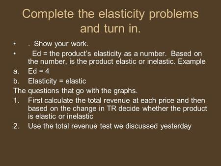 Complete the elasticity problems and turn in.. Show your work. Ed = the product's elasticity as a number. Based on the number, is the product elastic or.