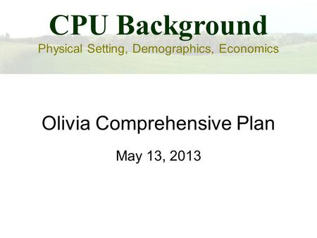 Olivia Comprehensive Plan May 13, 2013 CPU Background Physical Setting, Demographics, Economics.
