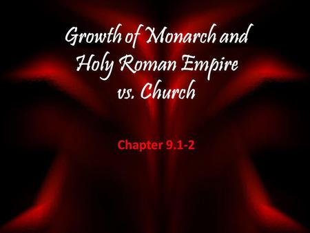 Growth of Monarch and Holy Roman Empire vs. Church Chapter 9.1-2.