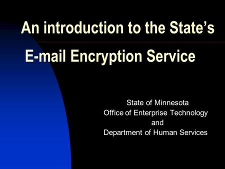 An introduction to the State's E-mail Encryption Service State of Minnesota Office of Enterprise Technology and Department of Human Services.