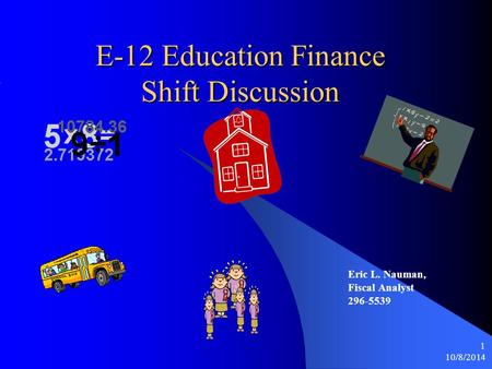 10/8/2014 1 E-12 Education Finance Shift Discussion Eric L. Nauman, Fiscal Analyst 296-5539.