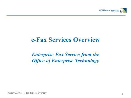 January 3, 2011 e-Fax Services Overview 1 e-Fax Services Overview Enterprise Fax Service from the Office of Enterprise Technology.