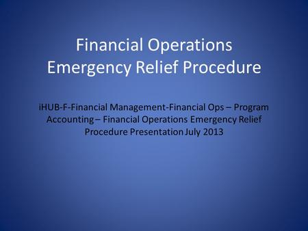 Financial Operations Emergency Relief Procedure iHUB-F-Financial Management-Financial Ops – Program Accounting – Financial Operations Emergency Relief.