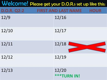 Welcome! Please get your D.O.R.s set up like this: D.O.R. Q2:2 FIRST AND LAST NAME HOUR 12/912/16 12/1012/17 12/1112/18 12/1212/19 12/1312/20 ***TURN IN!
