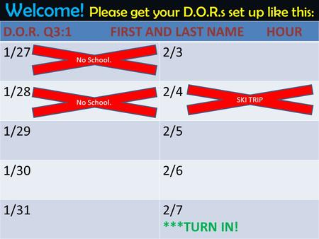 Welcome! Please get your D.O.R.s set up like this: D.O.R. Q3:1 FIRST AND LAST NAME HOUR 1/272/3 1/282/4 1/292/5 1/302/6 1/312/7 ***TURN IN! No School.