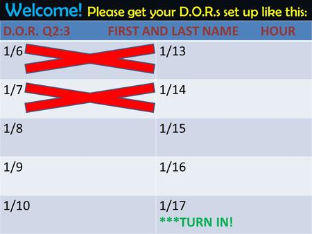 Welcome! Please get your D.O.R.s set up like this: D.O.R. Q2:3 FIRST AND LAST NAME HOUR 1/61/13 1/71/14 1/81/15 1/91/16 1/101/17 ***TURN IN!
