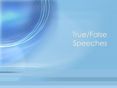 "True/False Speeches. ""Speak the speech I pray you, as I pronounced it to you…"" The True/False Speech Three sentences long. Two sentences are true. One."