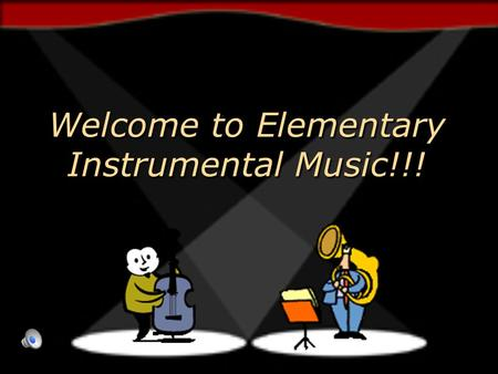 Welcome to Elementary Instrumental Music!!! Welcome to Elementary Instrumental Music!!!