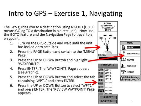 Intro to GPS – Exercise 1, Navigating The GPS guides you to a destination using a GOTO (GOTO means GOing TO a destination in a direct line). Now use the.